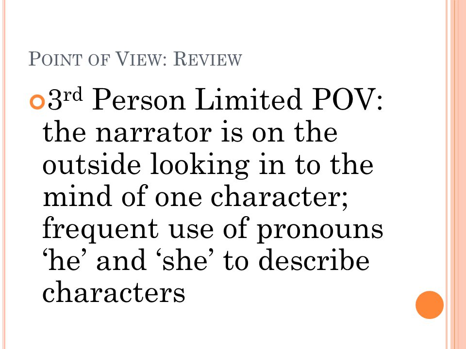 P OINT OF V IEW : R EVIEW 3 rd Person Limited POV: the narrator is on the outside looking in to the mind of one character; frequent use of pronouns 'h