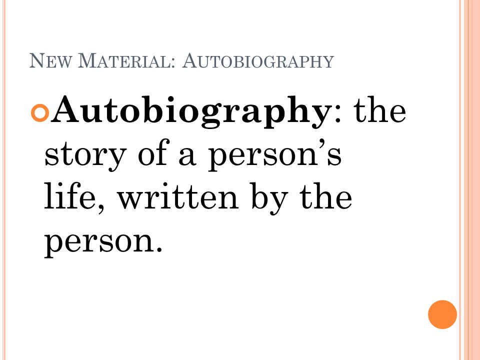 N EW M ATERIAL : A UTOBIOGRAPHY Autobiography : the story of a person's life, written by the person.