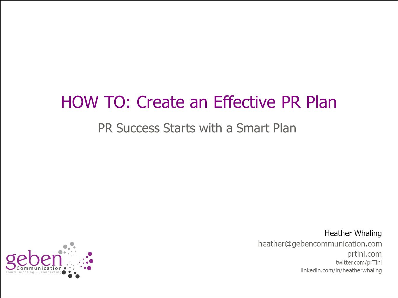How to: Improve Public Relations Planning HOW TO: Create an Effective PR Plan PR Success Starts with a Smart Plan Heather Whaling heather@gebencommunication.com prtini.com twitter.com/prTini linkedin.com/in/heatherwhaling