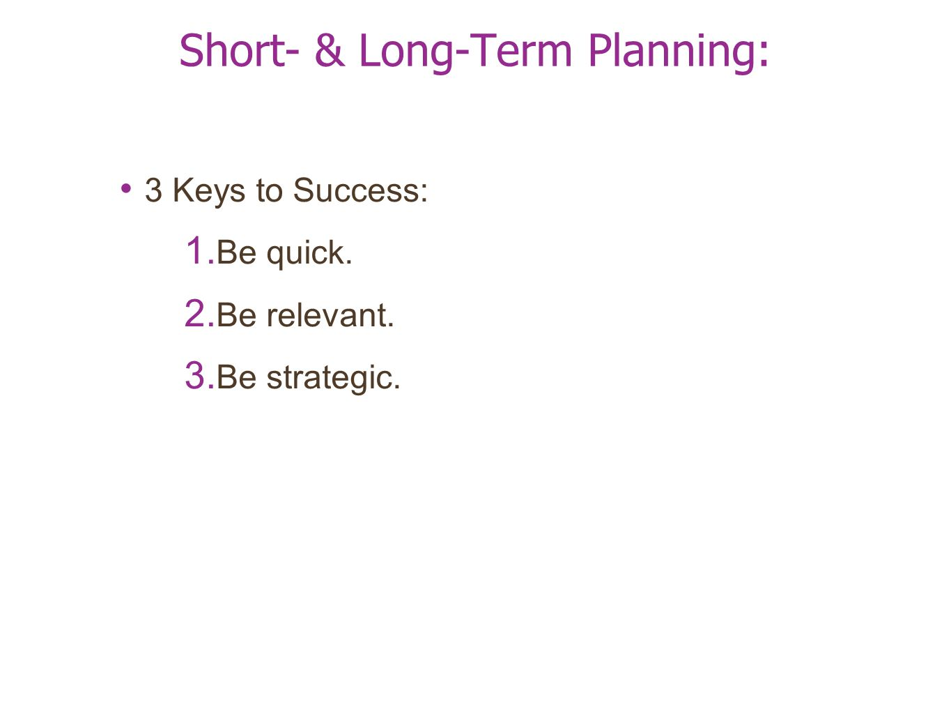 Short- & Long-Term Planning: 3 Keys to Success: 1. Be quick. 2. Be relevant. 3. Be strategic.