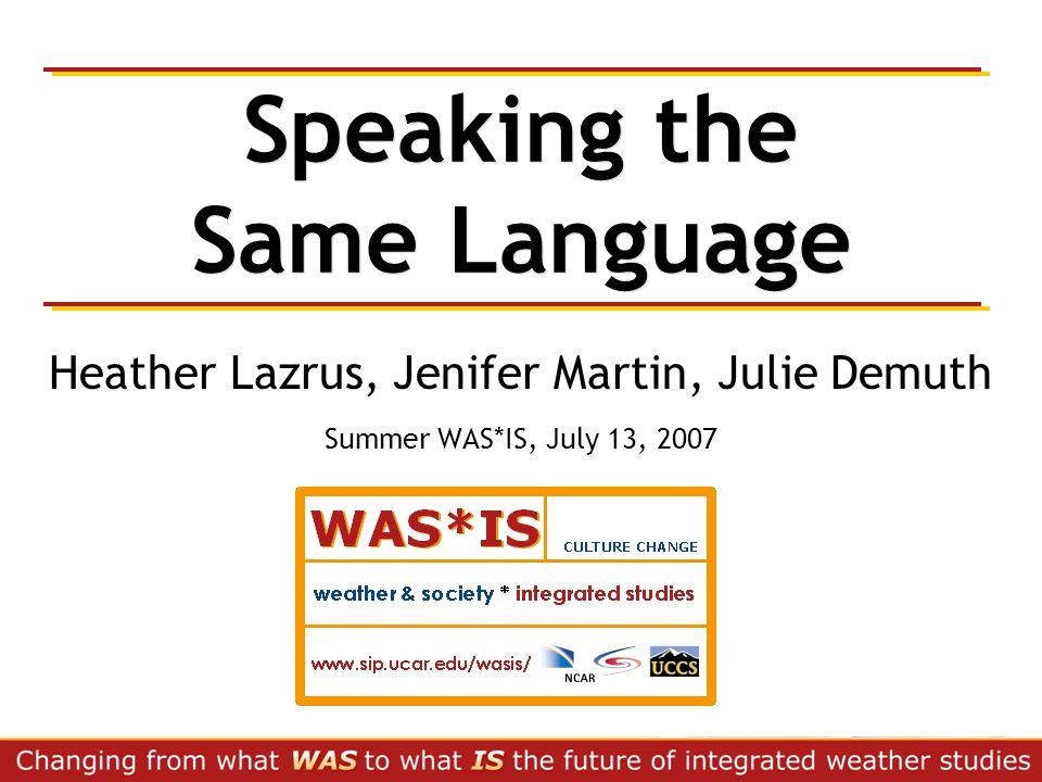 Speaking the Same Language Heather Lazrus, Jenifer Martin, Julie Demuth Summer WAS*IS, July 13, 2007