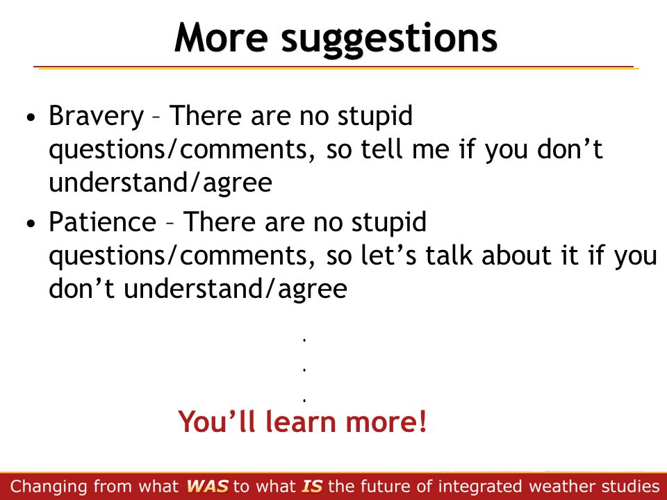More suggestions Bravery – There are no stupid questions/comments, so tell me if you don't understand/agree Patience – There are no stupid questions/c
