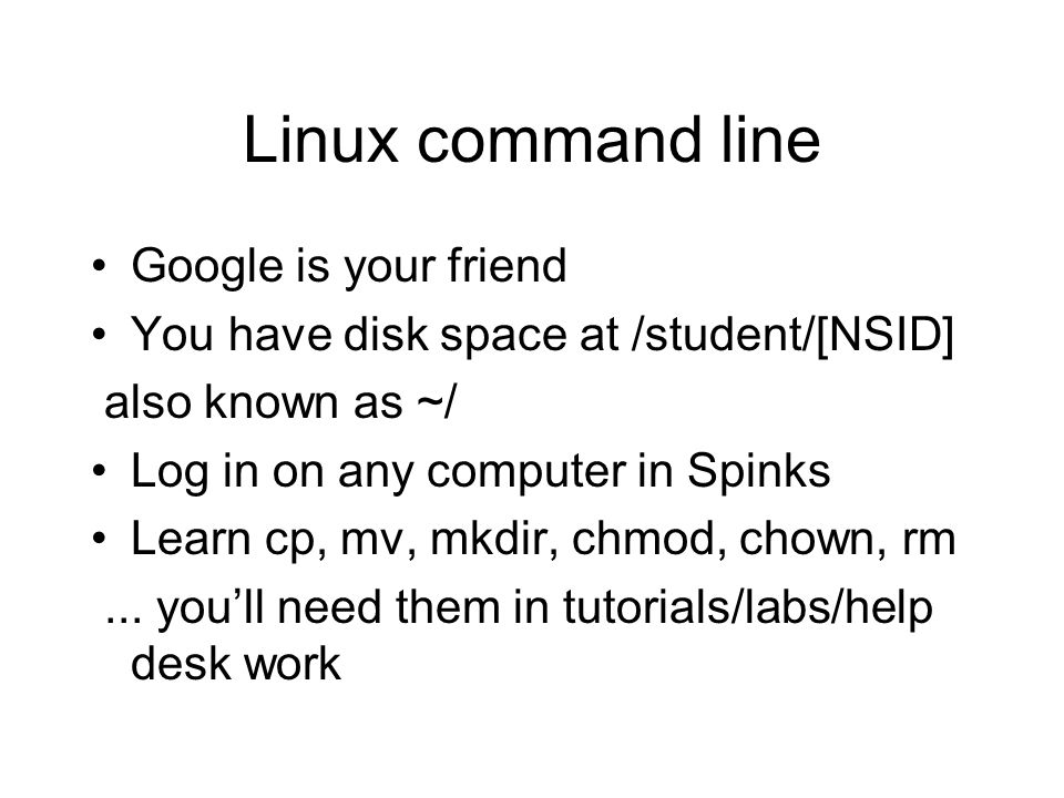 Linux command line Google is your friend You have disk space at /student/[NSID] also known as ~/ Log in on any computer in Spinks Learn cp, mv, mkdir, chmod, chown, rm...