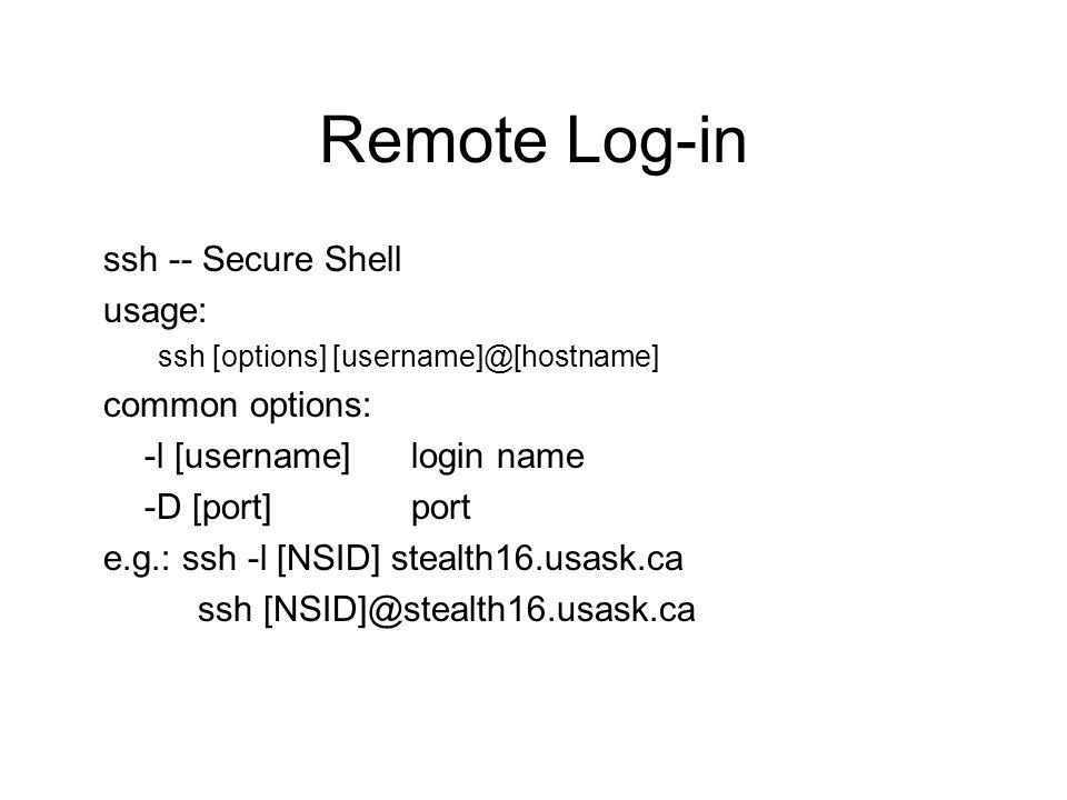 Remote Log-in ssh -- Secure Shell usage: ssh [options] [username]@[hostname] common options: -l [username]login name -D [port]port e.g.: ssh -l [NSID] stealth16.usask.ca ssh [NSID]@stealth16.usask.ca