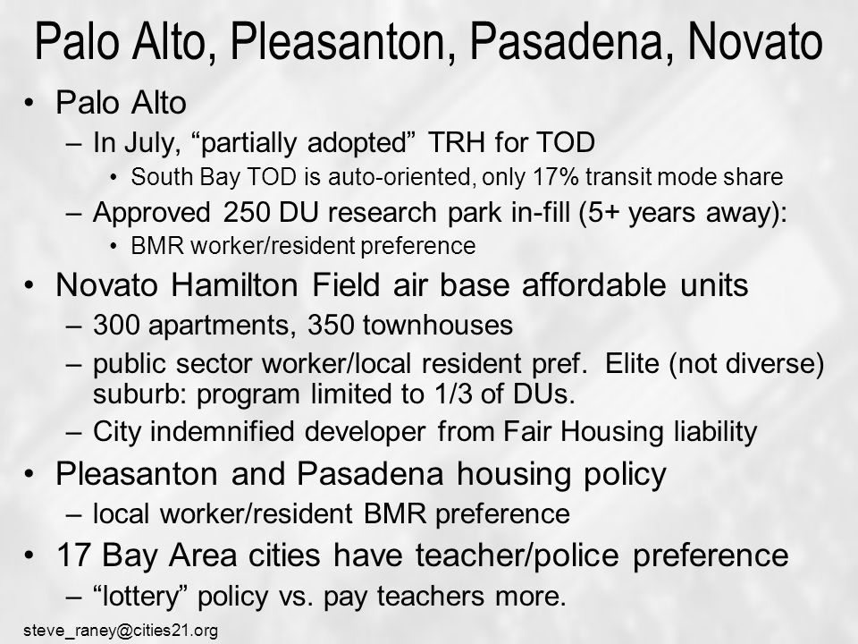 steve_raney@cities21.org Palo Alto, Pleasanton, Pasadena, Novato Palo Alto –In July, partially adopted TRH for TOD South Bay TOD is auto-oriented, only 17% transit mode share –Approved 250 DU research park in-fill (5+ years away): BMR worker/resident preference Novato Hamilton Field air base affordable units –300 apartments, 350 townhouses –public sector worker/local resident pref.