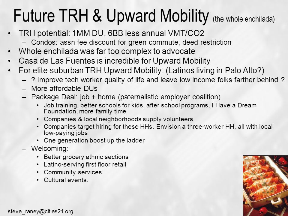 steve_raney@cities21.org Future TRH & Upward Mobility (the whole enchilada) TRH potential: 1MM DU, 6BB less annual VMT/CO2 –Condos: assn fee discount for green commute, deed restriction Whole enchilada was far too complex to advocate Casa de Las Fuentes is incredible for Upward Mobility For elite suburban TRH Upward Mobility: (Latinos living in Palo Alto ) –.