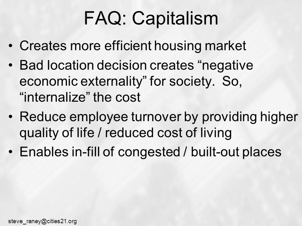 steve_raney@cities21.org FAQ: Capitalism Creates more efficient housing market Bad location decision creates negative economic externality for society.