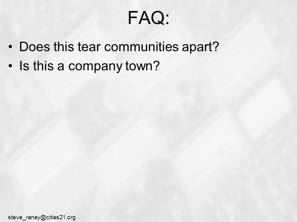 steve_raney@cities21.org FAQ: Does this tear communities apart Is this a company town