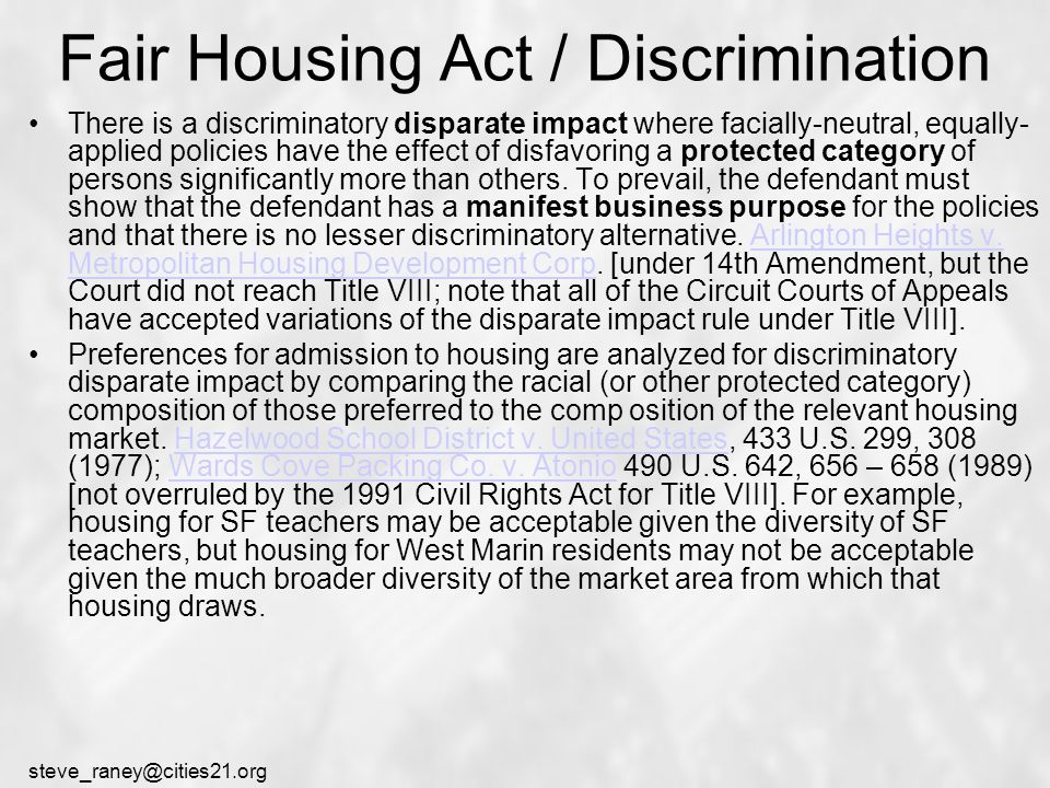 steve_raney@cities21.org Fair Housing Act / Discrimination There is a discriminatory disparate impact where facially-neutral, equally- applied policies have the effect of disfavoring a protected category of persons significantly more than others.