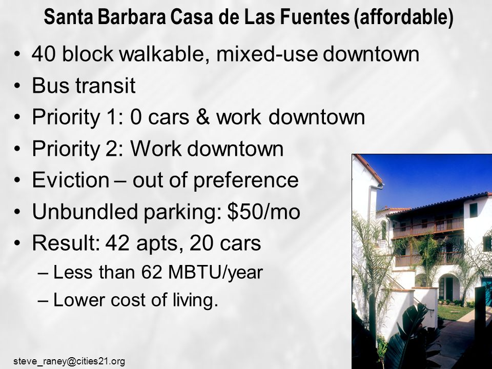 steve_raney@cities21.org Santa Barbara Casa de Las Fuentes (affordable) 40 block walkable, mixed-use downtown Bus transit Priority 1: 0 cars & work downtown Priority 2: Work downtown Eviction – out of preference Unbundled parking: $50/mo Result: 42 apts, 20 cars –Less than 62 MBTU/year –Lower cost of living.