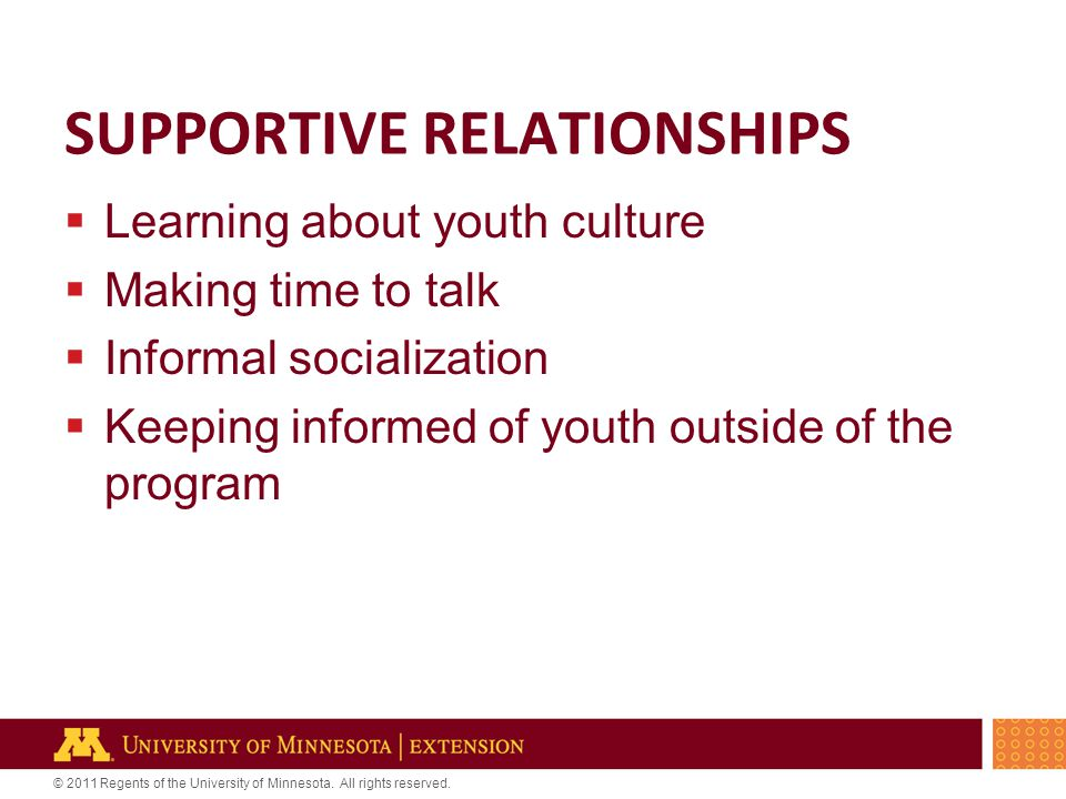 © 2011 Regents of the University of Minnesota. All rights reserved. SUPPORTIVE RELATIONSHIPS  Learning about youth culture  Making time to talk  In