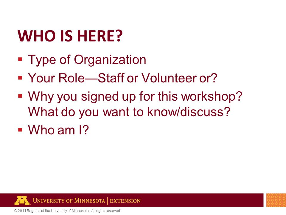 © 2011 Regents of the University of Minnesota. All rights reserved. WHO IS HERE?  Type of Organization  Your Role—Staff or Volunteer or?  Why you s