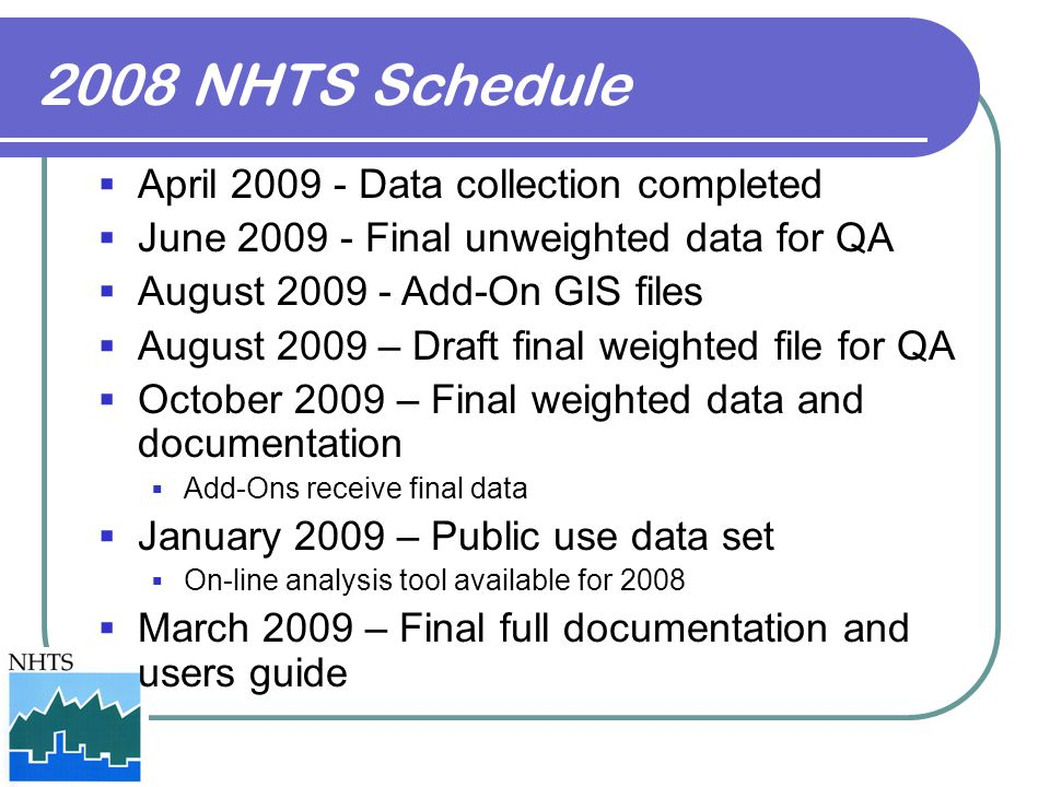 2008 NHTS Schedule  April 2009 - Data collection completed  June 2009 - Final unweighted data for QA  August 2009 - Add-On GIS files  August 2009