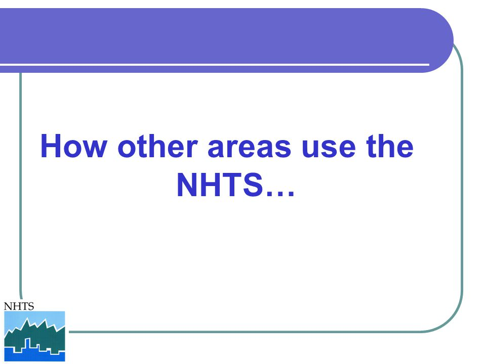 How other areas use the NHTS…
