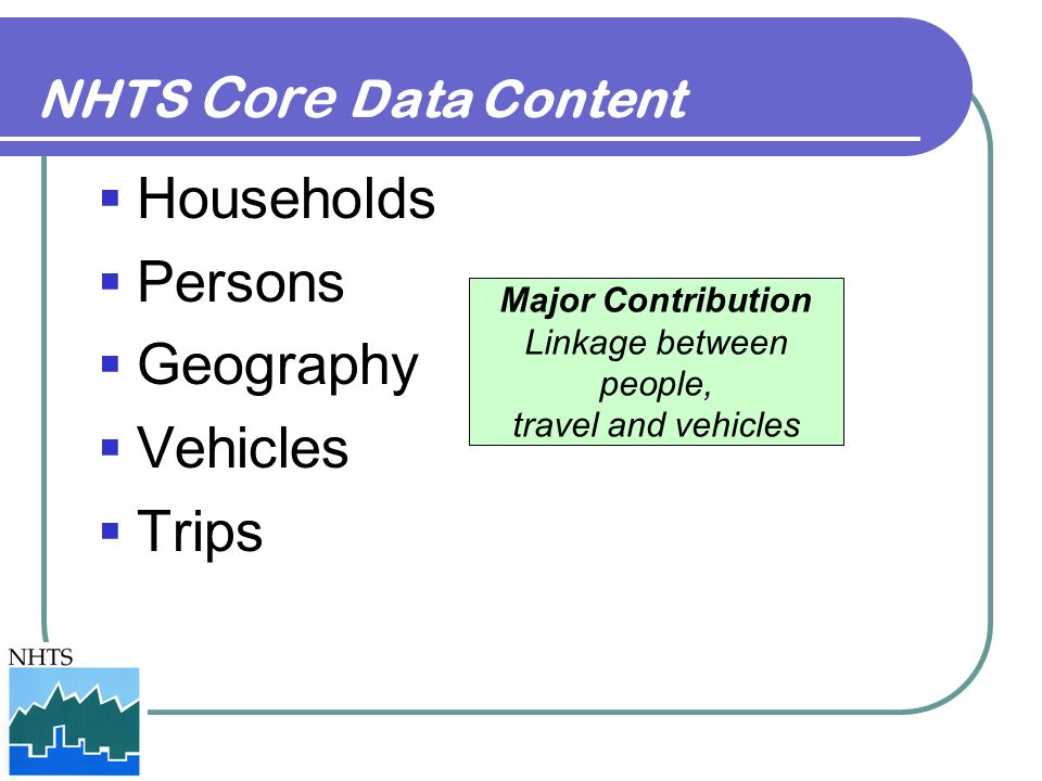 NHTS Core Data Content  Households  Persons  Geography  Vehicles  Trips Major Contribution Linkage between people, travel and vehicles