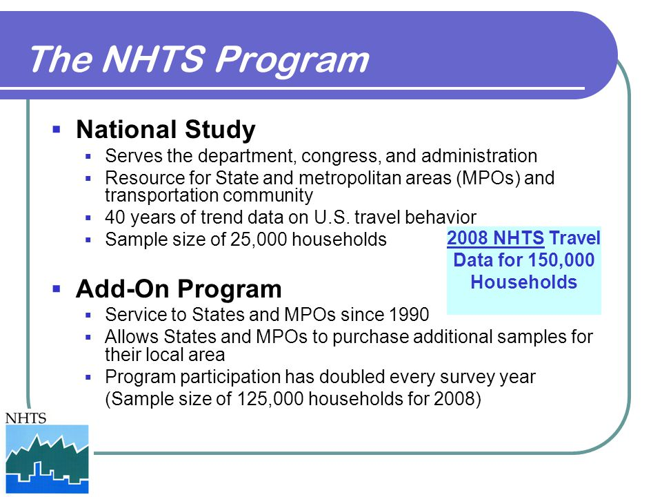 The NHTS Program  National Study  Serves the department, congress, and administration  Resource for State and metropolitan areas (MPOs) and transpo
