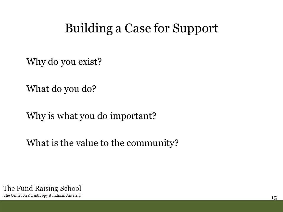 The Fund Raising School The Center on Philanthropy at Indiana University 15 Building a Case for Support Why do you exist? What do you do? Why is what