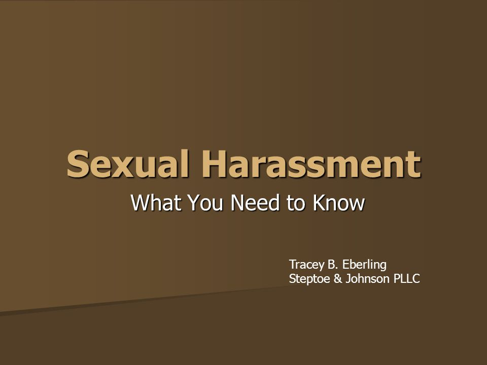 Sexual Harassment What You Need to Know Tracey B. Eberling Steptoe & Johnson PLLC