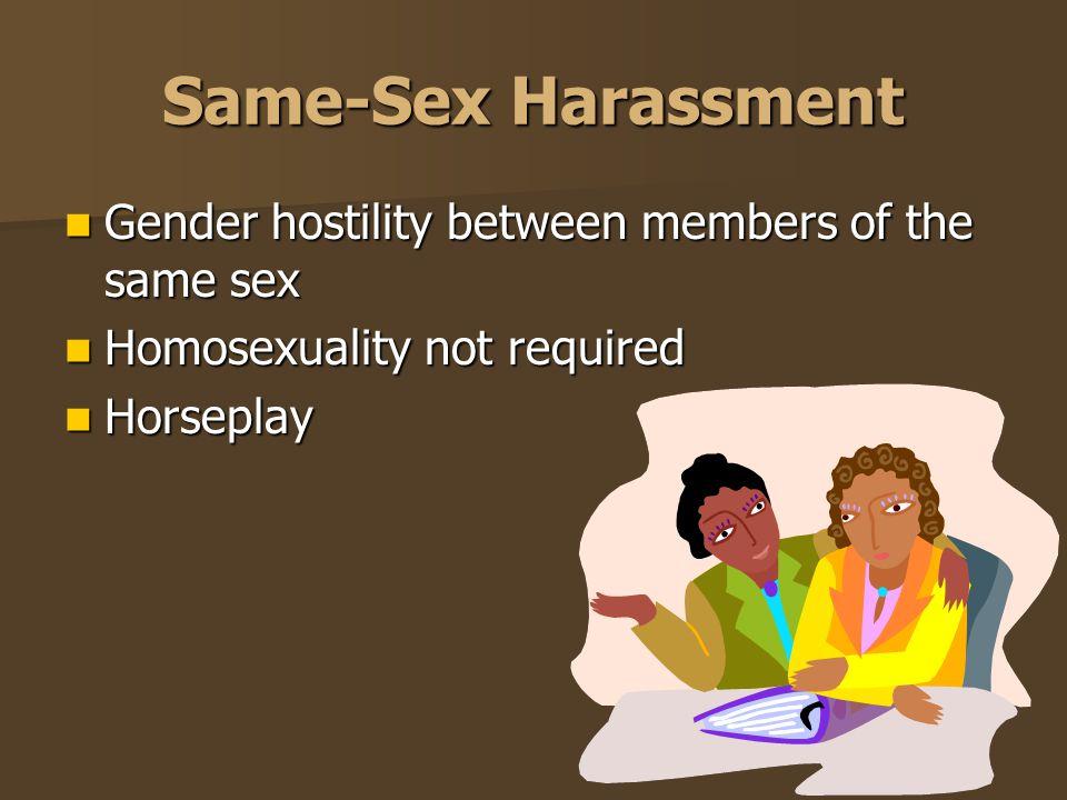 Same-Sex Harassment Gender hostility between members of the same sex Gender hostility between members of the same sex Homosexuality not required Homos
