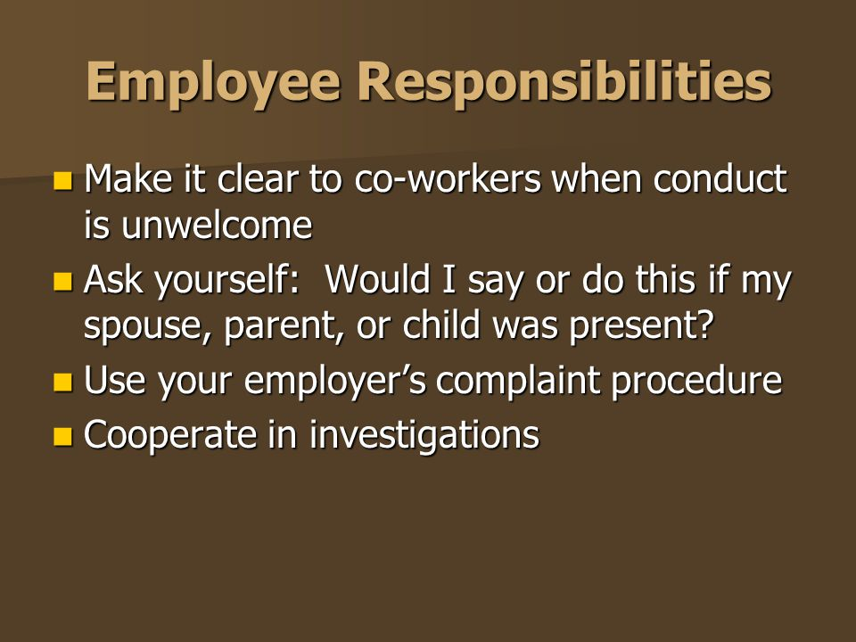 Employee Responsibilities Make it clear to co-workers when conduct is unwelcome Make it clear to co-workers when conduct is unwelcome Ask yourself: Wo