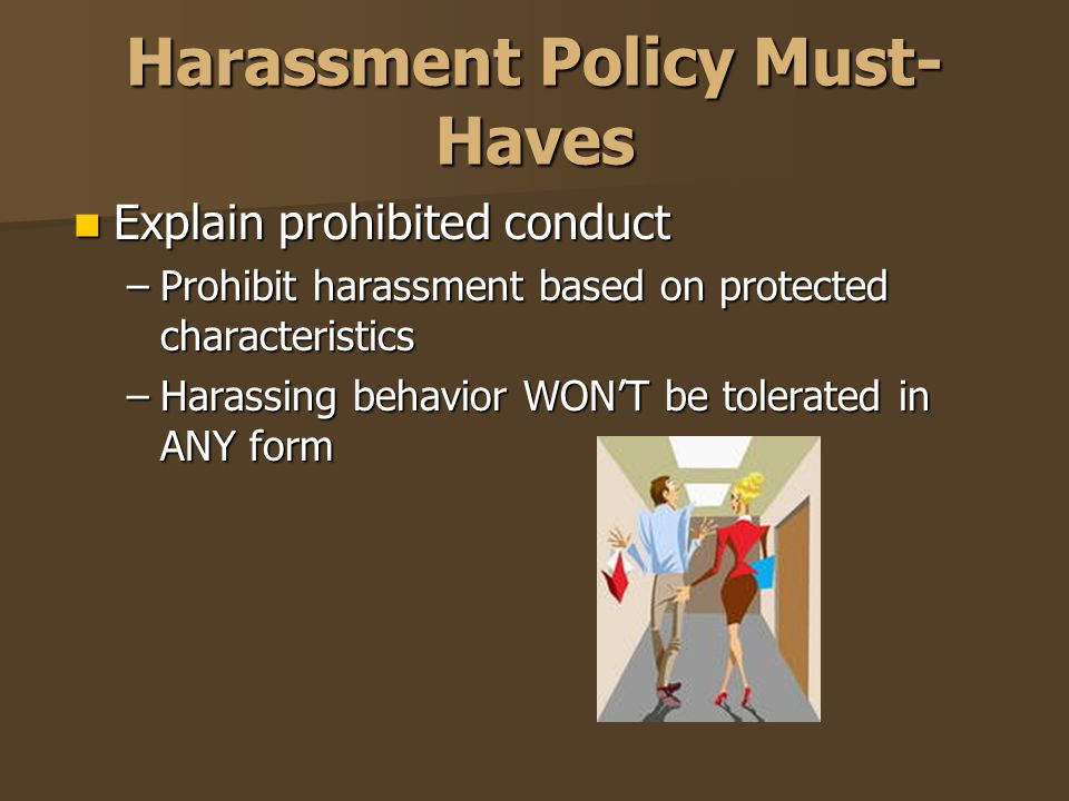 Harassment Policy Must- Haves Explain prohibited conduct Explain prohibited conduct –Prohibit harassment based on protected characteristics –Harassing