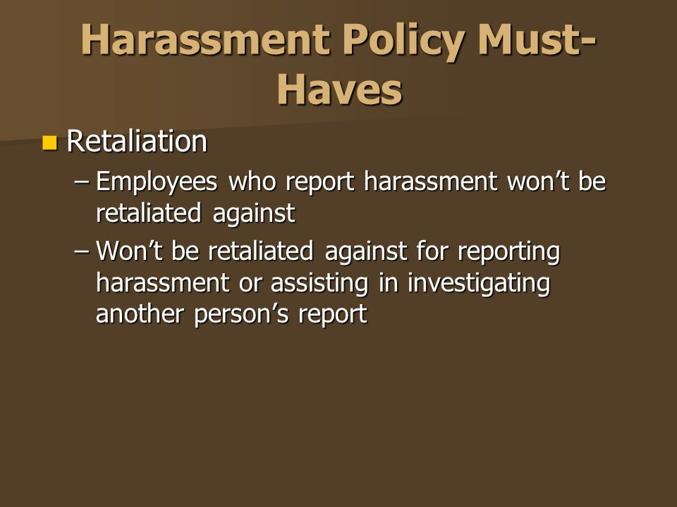 Harassment Policy Must- Haves Retaliation Retaliation –Employees who report harassment won't be retaliated against –Won't be retaliated against for re