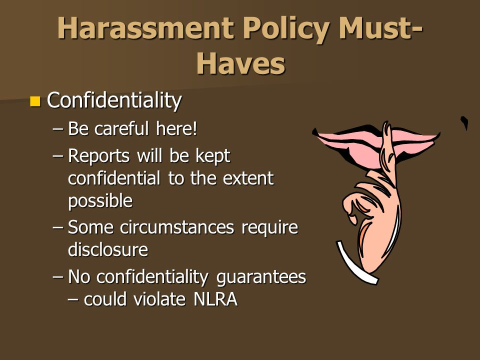 Harassment Policy Must- Haves Confidentiality Confidentiality –Be careful here! –Reports will be kept confidential to the extent possible –Some circum
