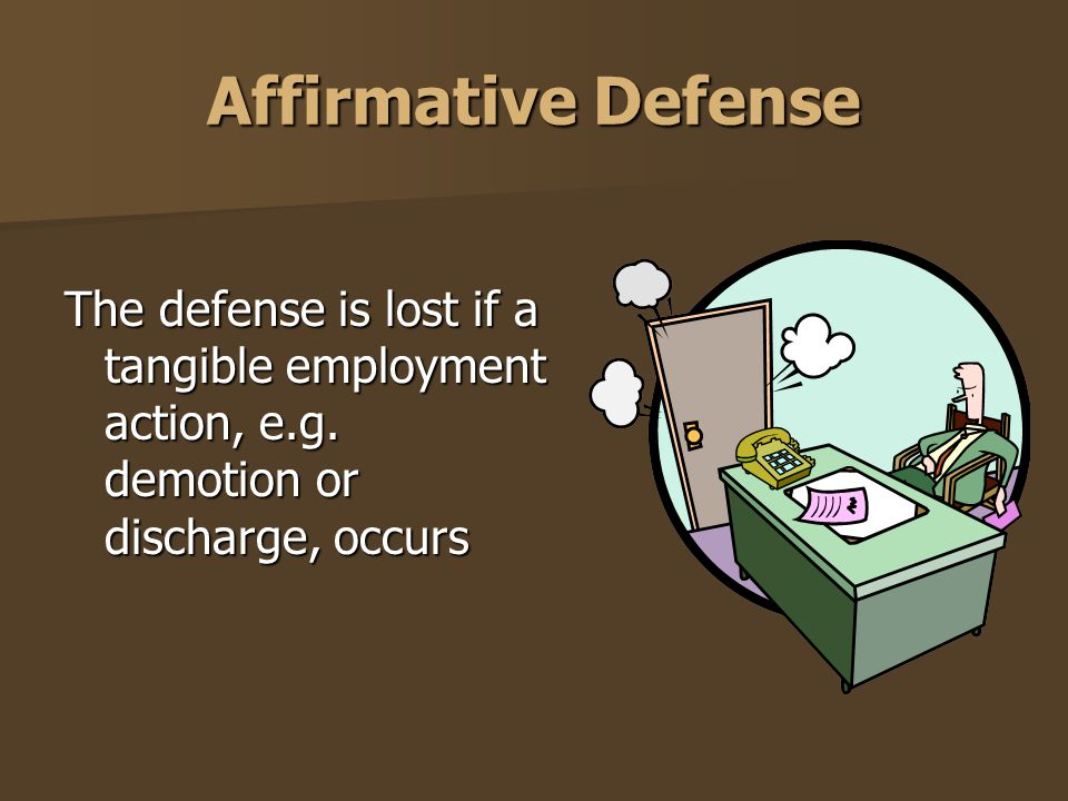 Affirmative Defense The defense is lost if a tangible employment action, e.g. demotion or discharge, occurs