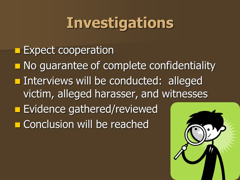 Investigations Expect cooperation Expect cooperation No guarantee of complete confidentiality No guarantee of complete confidentiality Interviews will