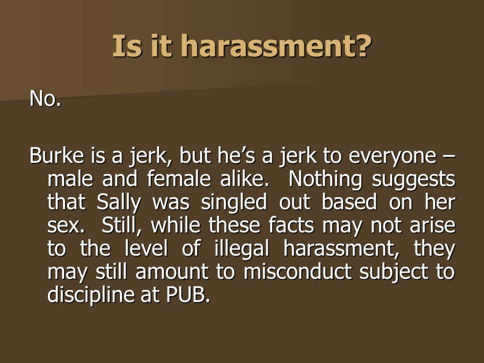 Is it harassment? No. Burke is a jerk, but he's a jerk to everyone – male and female alike. Nothing suggests that Sally was singled out based on her s