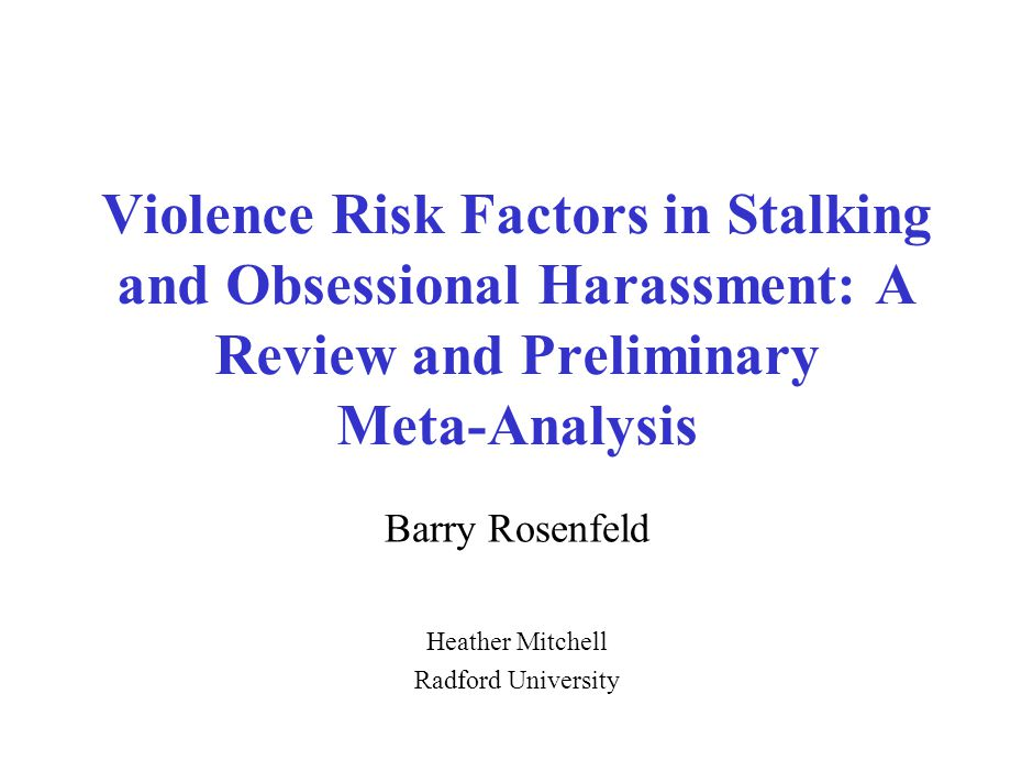 Violence Risk Factors in Stalking and Obsessional Harassment: A Review and Preliminary Meta-Analysis Barry Rosenfeld Heather Mitchell Radford Universi