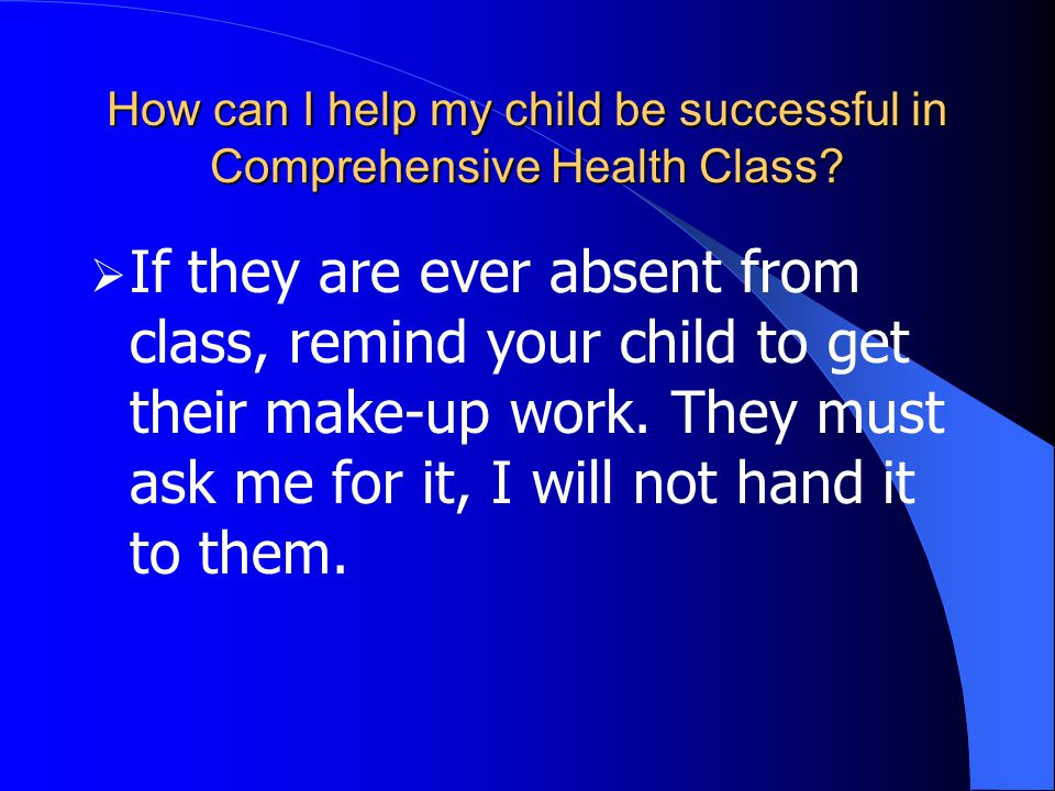 How can I help my child be successful in Comprehensive Health Class?  If they are ever absent from class, remind your child to get their make-up work