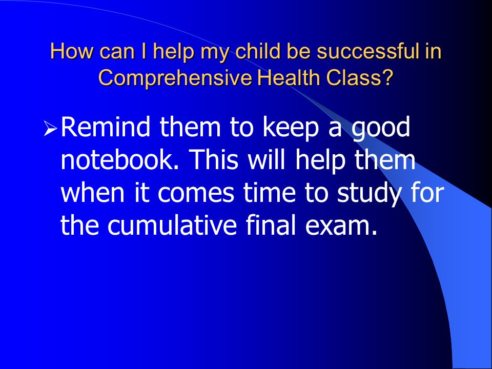 How can I help my child be successful in Comprehensive Health Class?  Remind them to keep a good notebook. This will help them when it comes time to