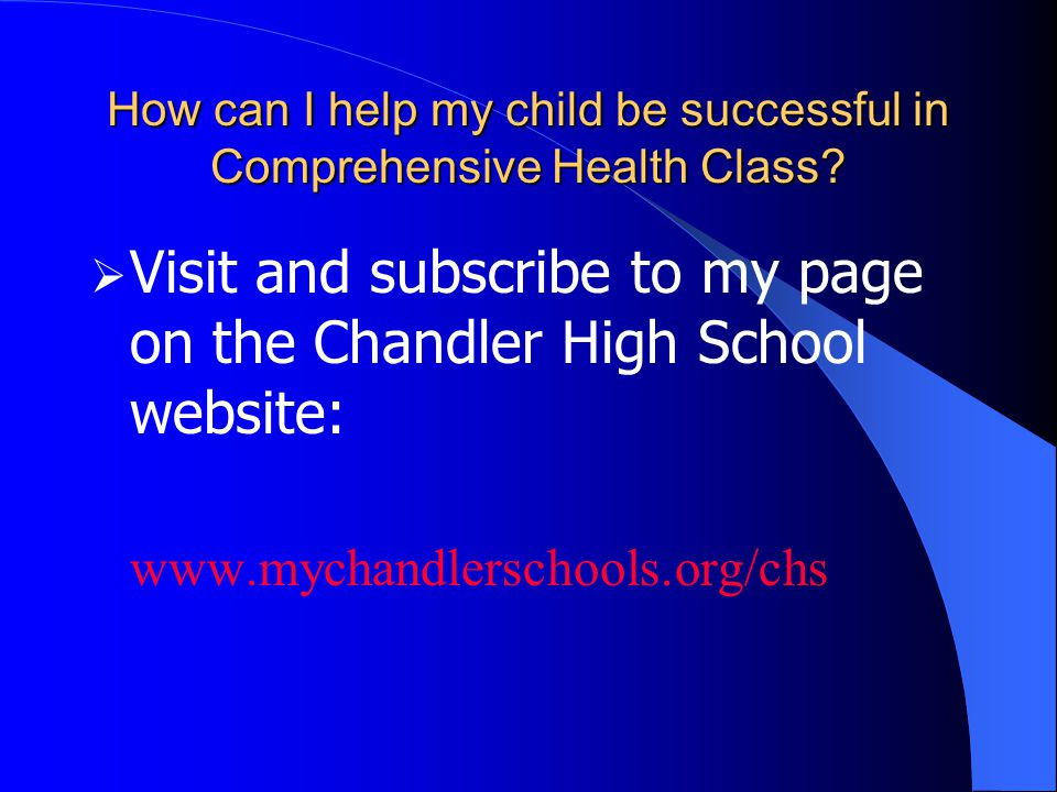 How can I help my child be successful in Comprehensive Health Class?  Visit and subscribe to my page on the Chandler High School website: www.mychand
