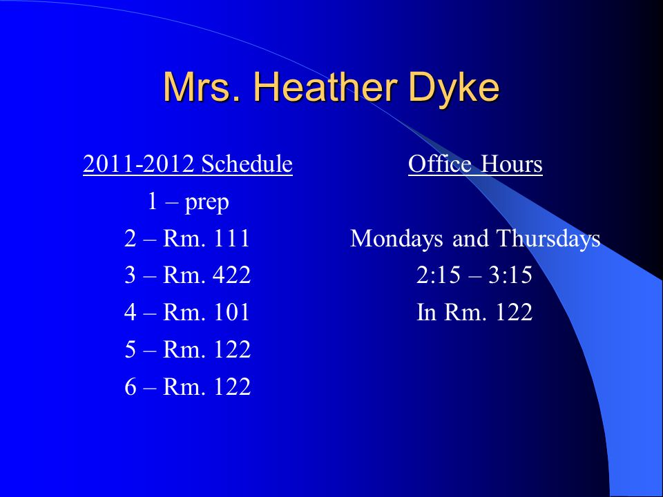 Mrs. Heather Dyke 2011-2012 Schedule 1 – prep 2 – Rm. 111 3 – Rm. 422 4 – Rm. 101 5 – Rm. 122 6 – Rm. 122 Office Hours Mondays and Thursdays 2:15 – 3: