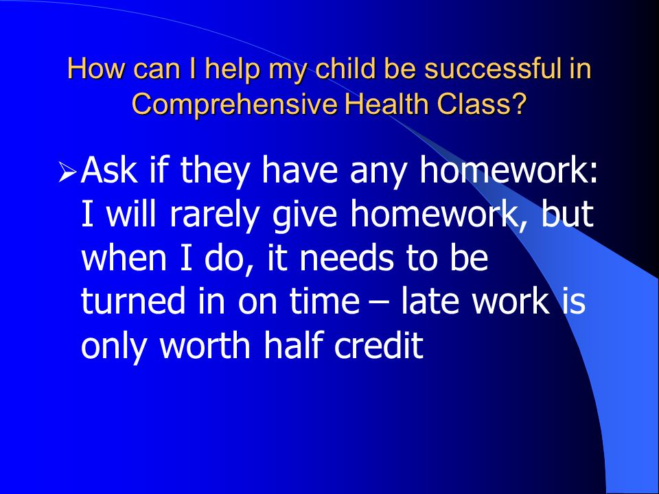  Ask if they have any homework: I will rarely give homework, but when I do, it needs to be turned in on time – late work is only worth half credit
