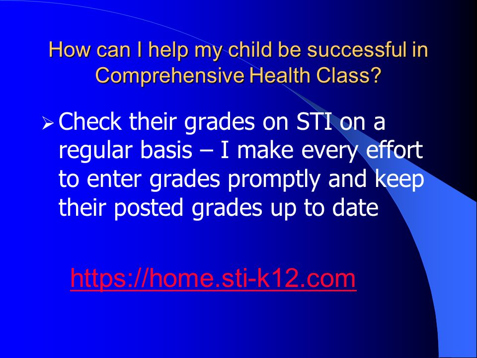 How can I help my child be successful in Comprehensive Health Class?  Check their grades on STI on a regular basis – I make every effort to enter gra