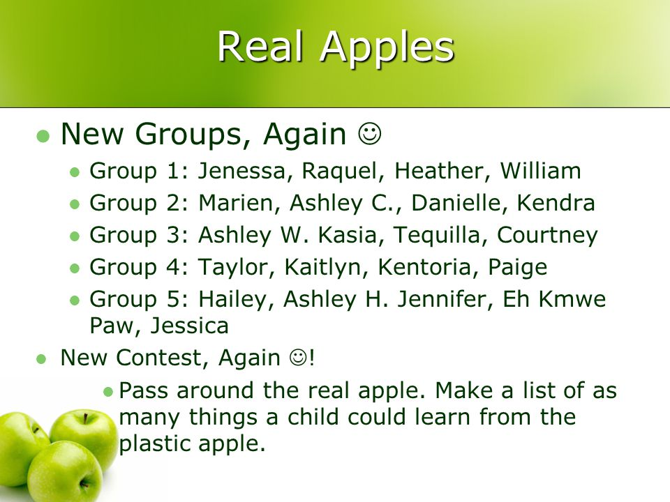 Real Apples New Groups, Again Group 1: Jenessa, Raquel, Heather, William Group 2: Marien, Ashley C., Danielle, Kendra Group 3: Ashley W.