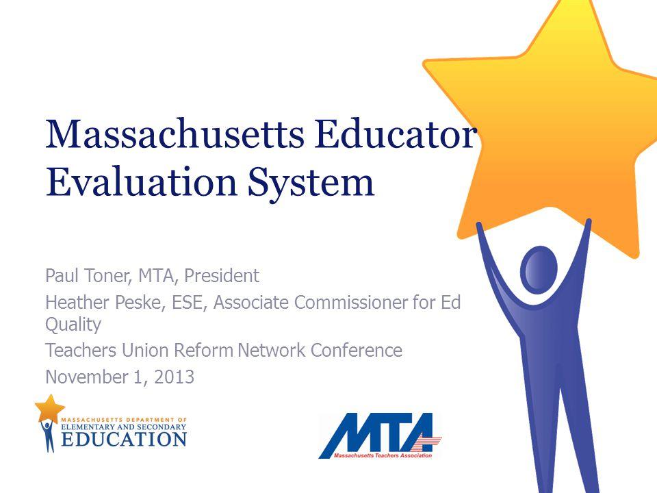 Paul Toner, MTA, President Heather Peske, ESE, Associate Commissioner for Ed Quality Teachers Union Reform Network Conference November 1, 2013 Massachusetts Educator Evaluation System