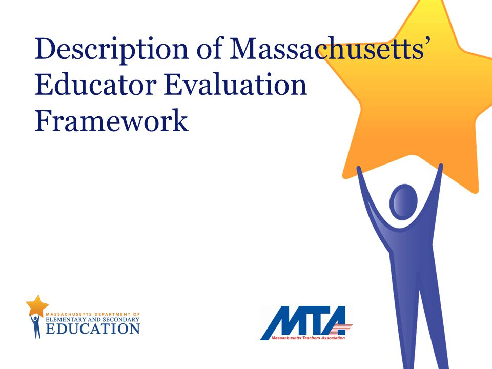 Massachusetts Department of Elementary & Secondary Education With its emphasis on professional judgment, the Massachusetts model gives evaluators more flexibility in determining individual performance ratings than they would otherwise have under a system that imposes numerical weights or values to individual components of an evaluation.