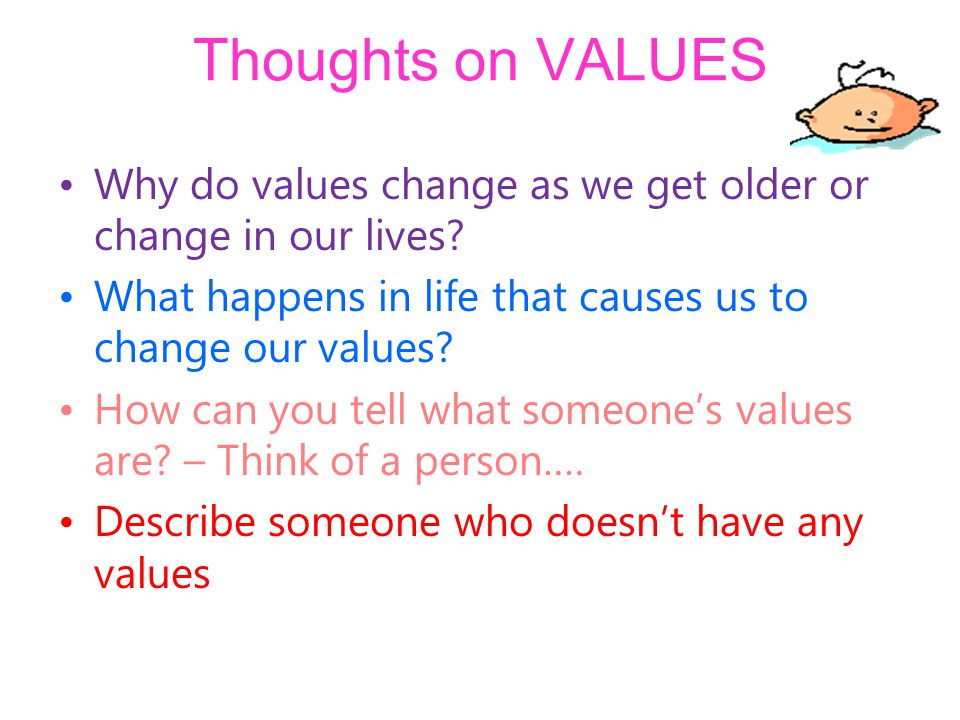 Thoughts on VALUES Why do values change as we get older or change in our lives.