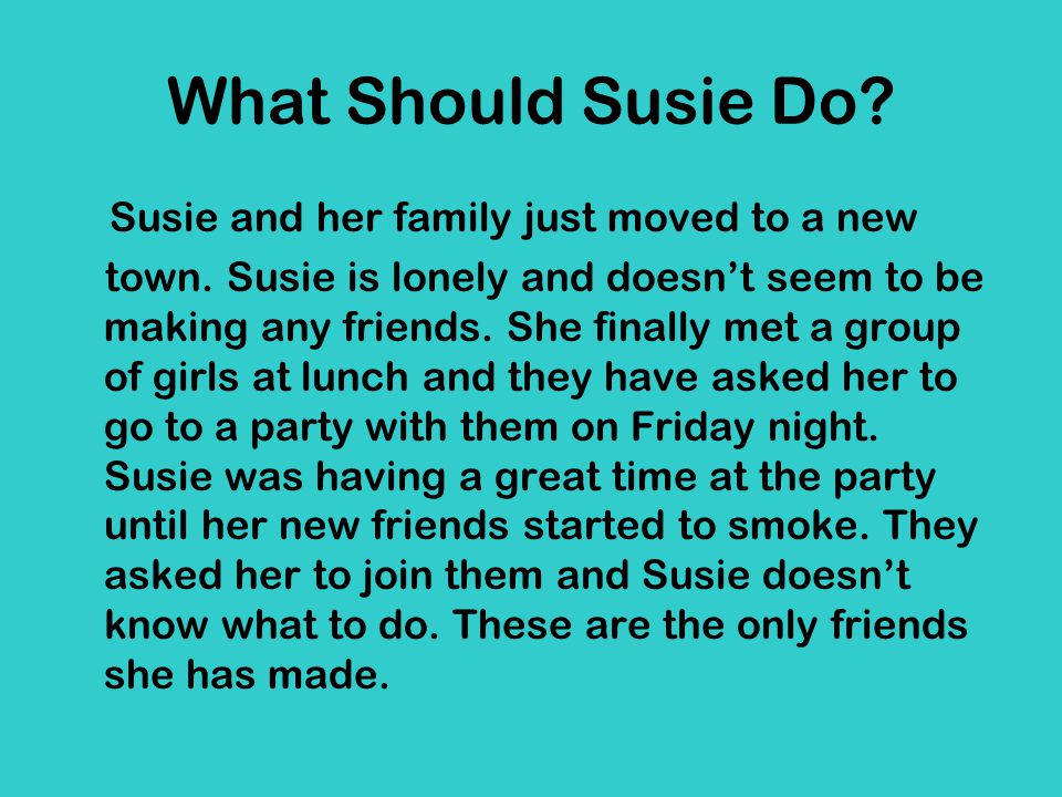 What Should Susie Do? Susie and her family just moved to a new town. Susie is lonely and doesn't seem to be making any friends. She finally met a grou