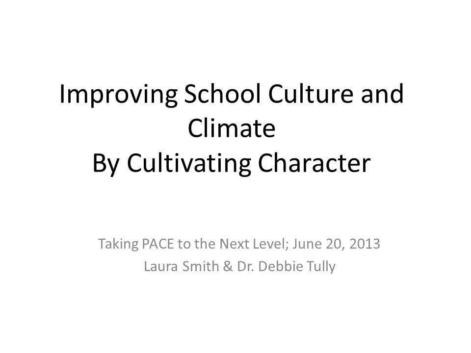 Improving School Culture and Climate By Cultivating Character Taking PACE to the Next Level; June 20, 2013 Laura Smith & Dr.