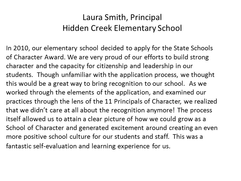 Laura Smith, Principal Hidden Creek Elementary School In 2010, our elementary school decided to apply for the State Schools of Character Award.