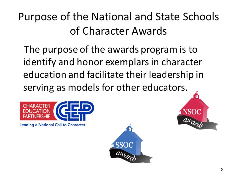 Purpose of the National and State Schools of Character Awards The purpose of the awards program is to identify and honor exemplars in character education and facilitate their leadership in serving as models for other educators.