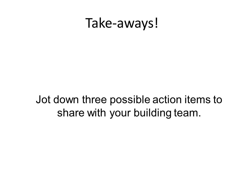 Take-aways! Jot down three possible action items to share with your building team.