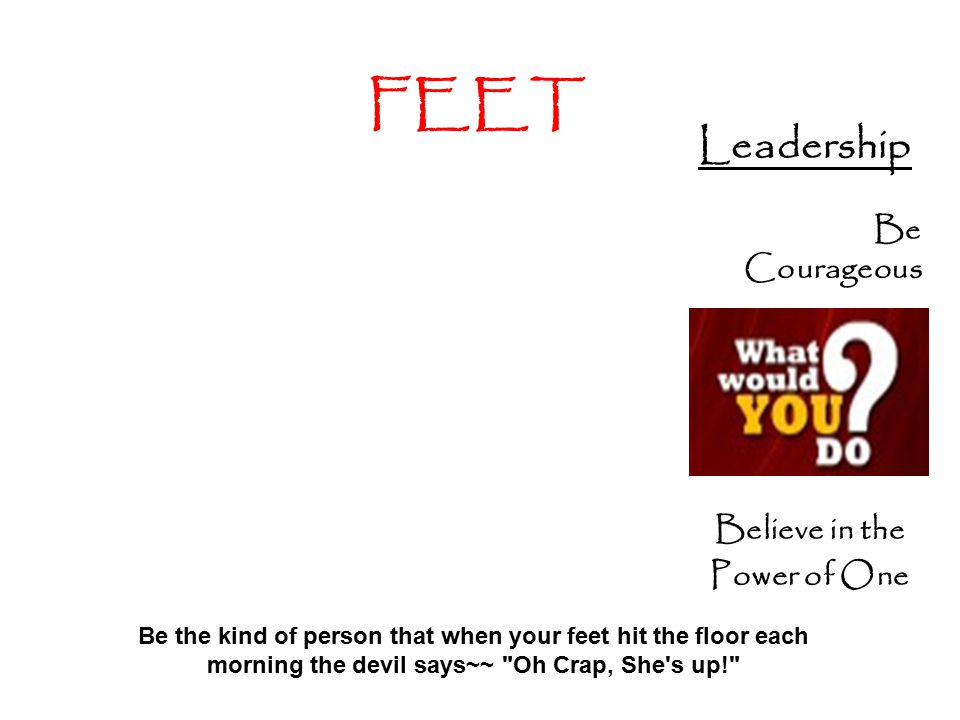 FEET Leadership Be Courageous Believe in the Power of One Be the kind of person that when your feet hit the floor each morning the devil says~~ Oh Crap, She s up!