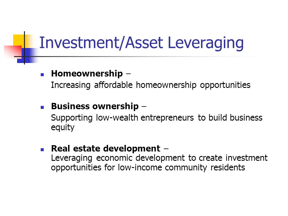 Investment/Asset Leveraging Homeownership – Increasing affordable homeownership opportunities Business ownership – Supporting low-wealth entrepreneurs