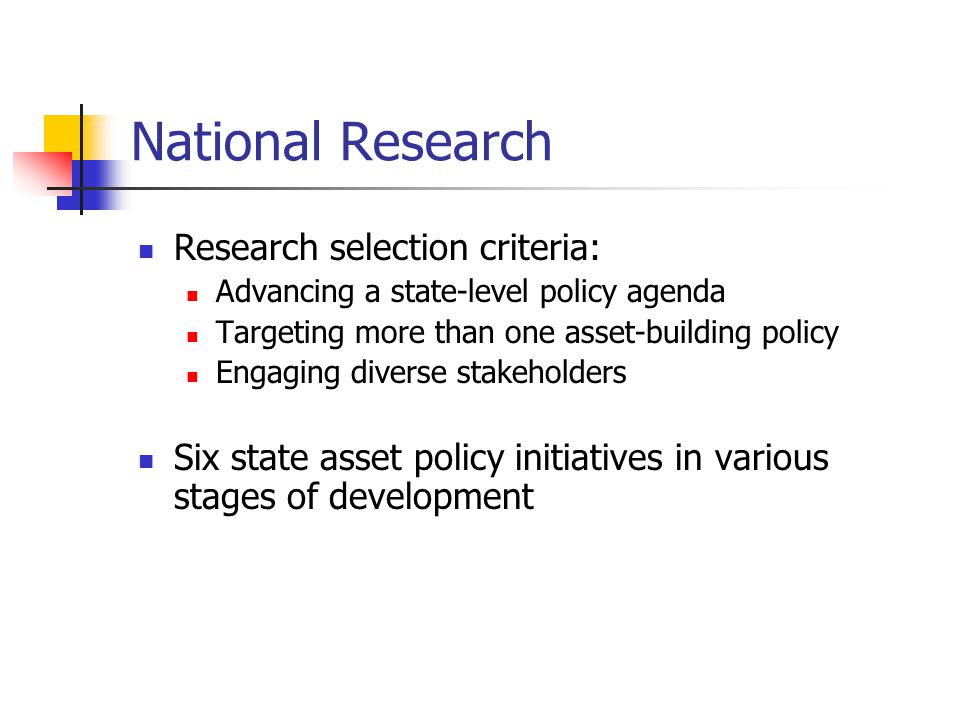 National Research Research selection criteria: Advancing a state-level policy agenda Targeting more than one asset-building policy Engaging diverse st