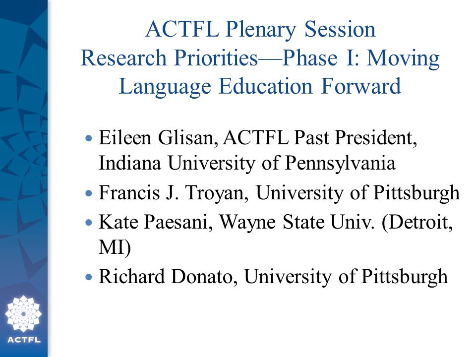 ACTFL Plenary Session Research Priorities—Phase I: Moving Language Education Forward Eileen Glisan, ACTFL Past President, Indiana University of Pennsylvania Francis J.